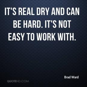 Brad Ward - It's real dry and can be hard. It's not easy to work with.