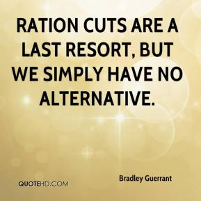 Bradley Guerrant - Ration cuts are a last resort, but we simply have no alternative.