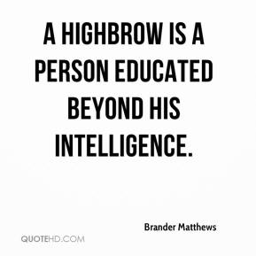 Brander Matthews - A highbrow is a person educated beyond his intelligence.