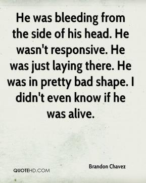 Brandon Chavez - He was bleeding from the side of his head. He wasn't responsive. He was just laying there. He was in pretty bad shape. I didn't even know if he was alive.