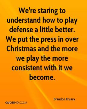 Brandon Krusey - We're staring to understand how to play defense a little better. We put the press in over Christmas and the more we play the more consistent with it we become.