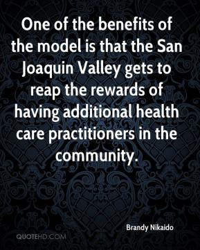 Brandy Nikaido - One of the benefits of the model is that the San Joaquin Valley gets to reap the rewards of having additional health care practitioners in the community.