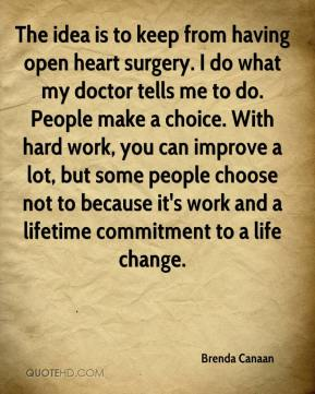 Brenda Canaan - The idea is to keep from having open heart surgery. I do what my doctor tells me to do. People make a choice. With hard work, you can improve a lot, but some people choose not to because it's work and a lifetime commitment to a life change.