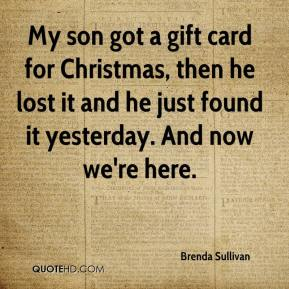 Brenda Sullivan - My son got a gift card for Christmas, then he lost it and he just found it yesterday. And now we're here.