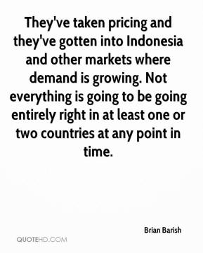 Brian Barish - They've taken pricing and they've gotten into Indonesia and other markets where demand is growing. Not everything is going to be going entirely right in at least one or two countries at any point in time.