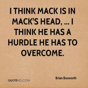Brian Bosworth - I think Mack is in Mack's head, ... I think he has a hurdle he has to overcome.