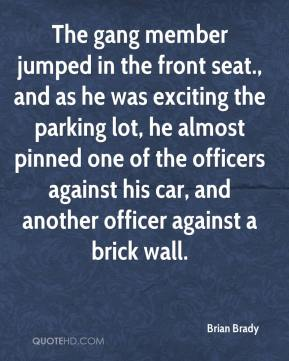 Brian Brady - The gang member jumped in the front seat., and as he was exciting the parking lot, he almost pinned one of the officers against his car, and another officer against a brick wall.