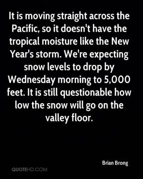 Brian Brong - It is moving straight across the Pacific, so it doesn't have the tropical moisture like the New Year's storm. We're expecting snow levels to drop by Wednesday morning to 5,000 feet. It is still questionable how low the snow will go on the valley floor.