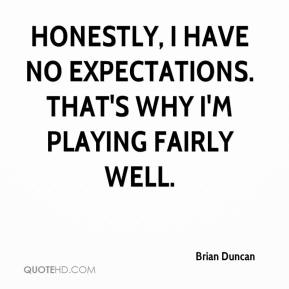 Brian Duncan - Honestly, I have no expectations. That's why I'm playing fairly well.