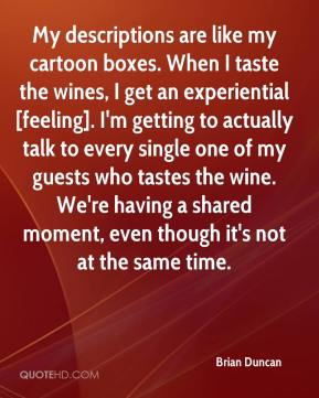 Brian Duncan - My descriptions are like my cartoon boxes. When I taste the wines, I get an experiential [feeling]. I'm getting to actually talk to every single one of my guests who tastes the wine. We're having a shared moment, even though it's not at the same time.