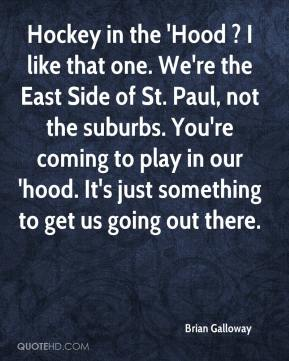 Brian Galloway - Hockey in the 'Hood ? I like that one. We're the East Side of St. Paul, not the suburbs. You're coming to play in our 'hood. It's just something to get us going out there.