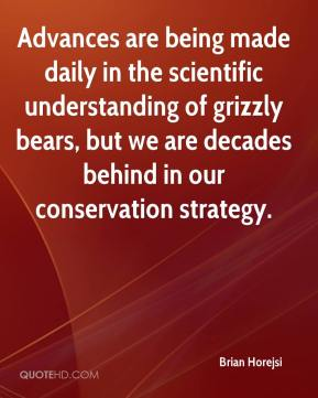 Brian Horejsi - Advances are being made daily in the scientific understanding of grizzly bears, but we are decades behind in our conservation strategy.