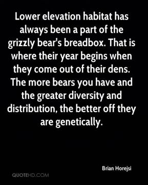 Brian Horejsi - Lower elevation habitat has always been a part of the grizzly bear's breadbox. That is where their year begins when they come out of their dens. The more bears you have and the greater diversity and distribution, the better off they are genetically.