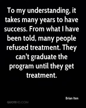 Brian Iten - To my understanding, it takes many years to have success. From what I have been told, many people refused treatment. They can't graduate the program until they get treatment.