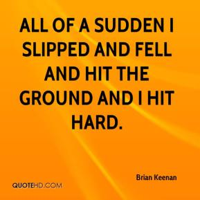 Brian Keenan - All of a sudden I slipped and fell and hit the ground and I hit hard.