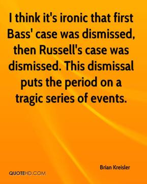 Brian Kreisler - I think it's ironic that first Bass' case was dismissed, then Russell's case was dismissed. This dismissal puts the period on a tragic series of events.