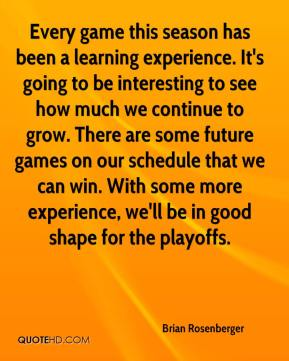 Brian Rosenberger - Every game this season has been a learning experience. It's going to be interesting to see how much we continue to grow. There are some future games on our schedule that we can win. With some more experience, we'll be in good shape for the playoffs.