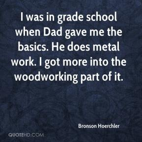 Bronson Hoerchler - I was in grade school when Dad gave me the basics. He does metal work. I got more into the woodworking part of it.