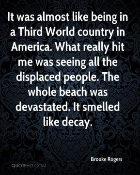 Brooke Rogers - It was almost like being in a Third World country in America. What really hit me was seeing all the displaced people. The whole beach was devastated. It smelled like decay.
