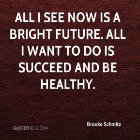 Brooke Schmitz - All I see now is a bright future. All I want to do is succeed and be healthy.