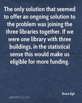 Bruce Egli - The only solution that seemed to offer an ongoing solution to the problem was joining the three libraries together. If we were one library with three buildings, in the statistical sense this would make us eligible for more funding.