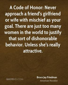 Bruce Jay Friedman - A Code of Honor: Never approach a friend's girlfriend or wife with mischief as your goal. There are just too many women in the world to justify that sort of dishonorable behavior. Unless she's really attractive.