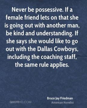 Bruce Jay Friedman - Never be possessive. If a female friend lets on that she is going out with another man, be kind and understanding. If she says she would like to go out with the Dallas Cowboys, including the coaching staff, the same rule applies.