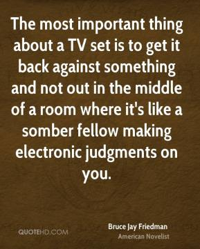 Bruce Jay Friedman - The most important thing about a TV set is to get it back against something and not out in the middle of a room where it's like a somber fellow making electronic judgments on you.