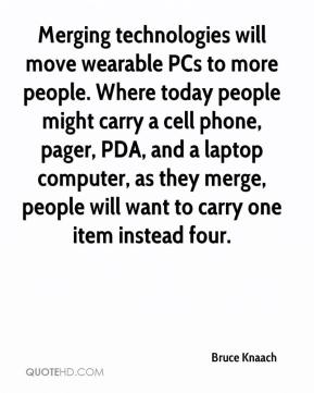 Bruce Knaach - Merging technologies will move wearable PCs to more people. Where today people might carry a cell phone, pager, PDA, and a laptop computer, as they merge, people will want to carry one item instead four.