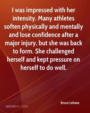 Bruce Lehane - I was impressed with her intensity. Many athletes soften physically and mentally and lose confidence after a major injury, but she was back to form. She challenged herself and kept pressure on herself to do well.