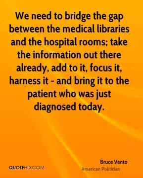 Bruce Vento - We need to bridge the gap between the medical libraries and the hospital rooms; take the information out there already, add to it, focus it, harness it - and bring it to the patient who was just diagnosed today.
