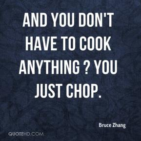 Bruce Zhang - And you don't have to cook anything ? you just chop.