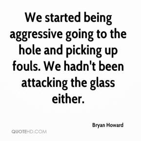 Bryan Howard - We started being aggressive going to the hole and picking up fouls. We hadn't been attacking the glass either.