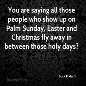 Buck Malachi - You are saying all those people who show up on Palm Sunday, Easter and Christmas fly away in between those holy days?