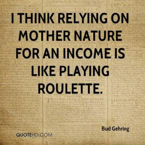 Bud Gehring - I think relying on Mother Nature for an income is like playing roulette.