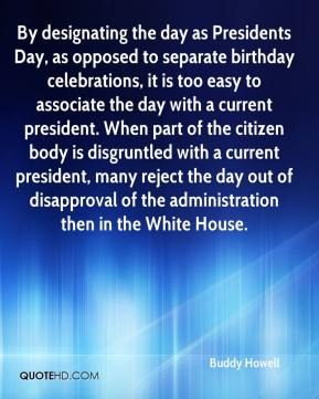 Buddy Howell - By designating the day as Presidents Day, as opposed to separate birthday celebrations, it is too easy to associate the day with a current president. When part of the citizen body is disgruntled with a current president, many reject the day out of disapproval of the administration then in the White House.