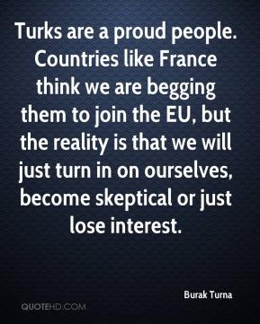 Burak Turna - Turks are a proud people. Countries like France think we are begging them to join the EU, but the reality is that we will just turn in on ourselves, become skeptical or just lose interest.