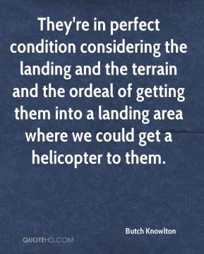 Butch Knowlton - They're in perfect condition considering the landing and the terrain and the ordeal of getting them into a landing area where we could get a helicopter to them.