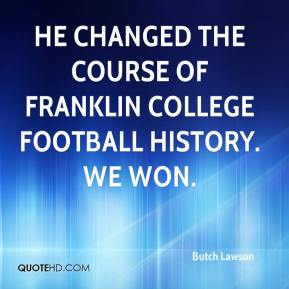 Butch Lawson - He changed the course of Franklin College football history. We won.