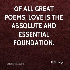 C. Fitzhugh - Of all great poems, love is the absolute and essential foundation.