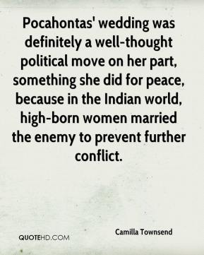 Camilla Townsend - Pocahontas' wedding was definitely a well-thought political move on her part, something she did for peace, because in the Indian world, high-born women married the enemy to prevent further conflict.