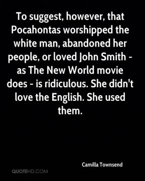 Camilla Townsend - To suggest, however, that Pocahontas worshipped the white man, abandoned her people, or loved John Smith - as The New World movie does - is ridiculous. She didn't love the English. She used them.