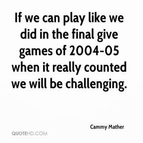 Cammy Mather - If we can play like we did in the final give games of 2004-05 when it really counted we will be challenging.