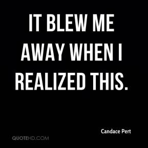 Candace Pert - It blew me away when I realized this.