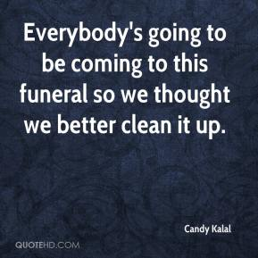 Candy Kalal - Everybody's going to be coming to this funeral so we thought we better clean it up.
