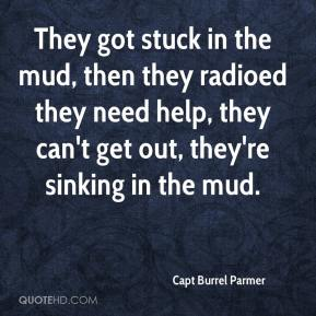 Capt Burrel Parmer - They got stuck in the mud, then they radioed they need help, they can't get out, they're sinking in the mud.