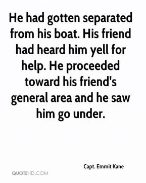 He had gotten separated from his boat. His friend had heard him yell for help. He proceeded toward his friend's general area and he saw him go under.