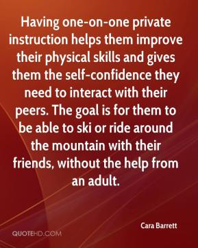 Cara Barrett - Having one-on-one private instruction helps them improve their physical skills and gives them the self-confidence they need to interact with their peers. The goal is for them to be able to ski or ride around the mountain with their friends, without the help from an adult.