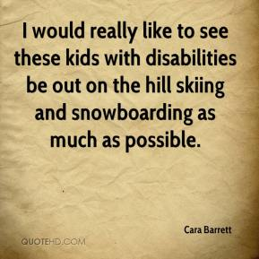 Cara Barrett - I would really like to see these kids with disabilities be out on the hill skiing and snowboarding as much as possible.