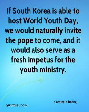 Cardinal Cheong - If South Korea is able to host World Youth Day, we would naturally invite the pope to come, and it would also serve as a fresh impetus for the youth ministry.